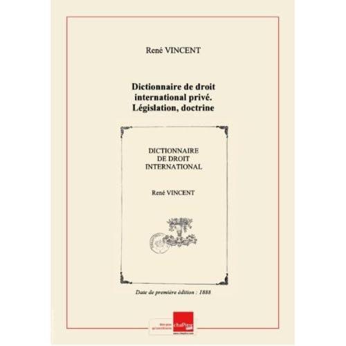 Dictionnaire de droit international privé. Législation, doctrine, jurisprudence françaises, par MM. René Vincent, Édouard Pénaud,... [Edition de 1888]