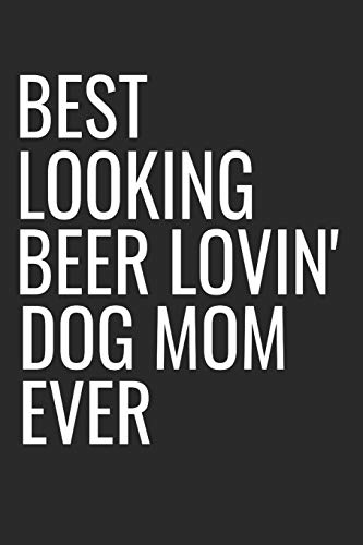 Best Looking Beer Lovin' Dog Mom Ever: Funny Small Lined Dog Mother Notebook A Composition Journal Planner, Blank Diary (6