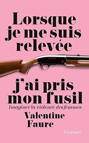 Lorsque je me suis relevée j'ai pris mon fusil: Imaginer la violence des femmes par Valentine Faure