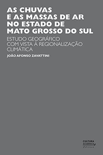 As chuvas e as massas de ar no estado de Mato Grosso do Sul: estudo geográfico com vista à regionalização climática (Portuguese Edition) por João Afonso Zavattini