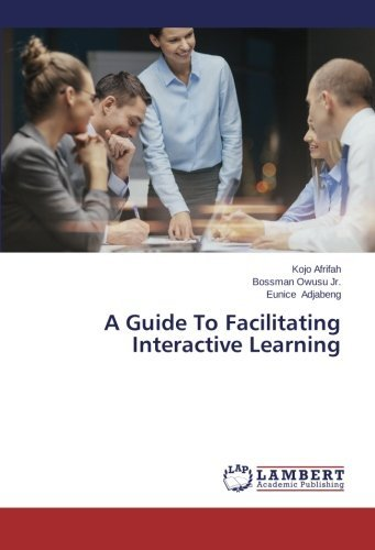 A Guide To Facilitating Interactive Learning by Kojo Afrifah (2014-07-10)
