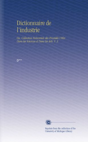 Dictionnaire de l'industrie: Ou, Collection Raisonnée des Procédés Utiles Dans les Sciences et Dans les Arts. V. 3