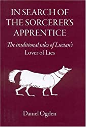 In Search of the Sorcerer's Apprentice: The Traditional Tales of Lucian's Lover of Lies by Daniel Ogden (2007-12-28)