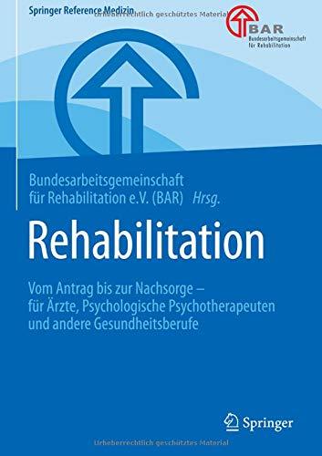 Rehabilitation: Vom Antrag bis zur Nachsorge - für Ärzte, Psychologische Psychotherapeuten und andere Gesundheitsberufe (Springer Reference Medizin)
