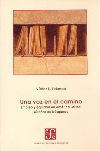 Una voz en el camino/A Voice on the Way: Empleo Y Equidad En America Latina, 40 Anos De Busqueda/Employment and Social Equity in Latin America, 40 (Seccion de Obras de Economia Contemporanea) por Victor E. Tokman