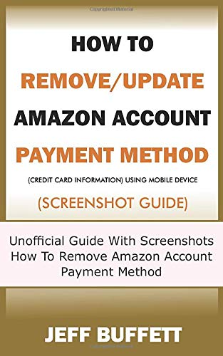How To Remove/Update Amazon Account Payment Method (Credit Card Information) Using Mobile Device (Screenshot Guide): Unofficial Guide With Screenshots ... Method With Your Mobile Device, Band 4)
