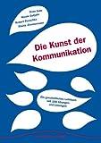Die Kunst der Kommunikation: Ein ganzheitliches Lehr- und Lernbuch mit 100 Übungen und Lösungen
