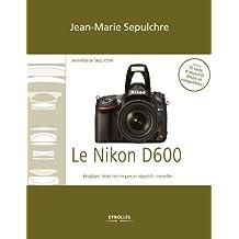 Le Nikon D600: Réglages, tests techniques et objectifs conseillés - Inclus 72 tests d'objectifs Nikon et compatibles !