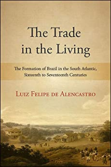 The Trade in the Living: The Formation of Brazil in the South Atlantic, Sixteenth to Seventeenth Centuries (SUNY Series, Fernand Braudel Center Studies in Historical Social Science) Descargar PDF
