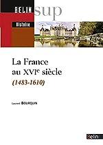 La France au XVIe siècle (1483-1610) de Laurent Bourquin