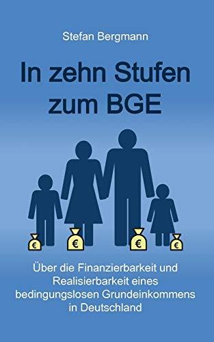 In zehn Stufen zum BGE: Über die Finanzierbarkeit und Realisierbarkeit eines bedingungslosen Grundeinkommens in Deutschland
