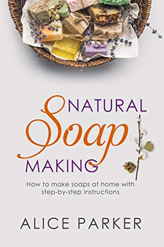 Soap Making: 100 All-Natural & Easy to Follow Soap Tutorials for Beginners (Lotion Alle Für)