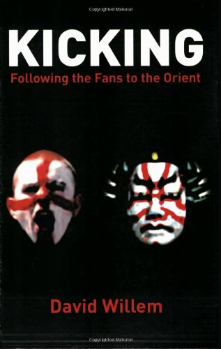 Kicking: Following the Fans into the Orient por David Willem