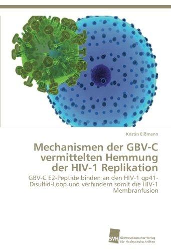 Mechanismen der GBV-C vermittelten Hemmung der HIV-1 Replikation: GBV-C E2-Peptide binden an den HIV-1 gp41-Disulfid-Loop und verhindern somit die HIV-1 Membranfusion