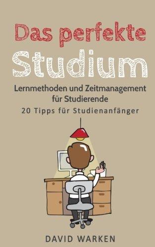 Das perfekte Studium: Lernmethoden und Zeitmanagement für Studierende - 20 Tipps für Studienanfänger