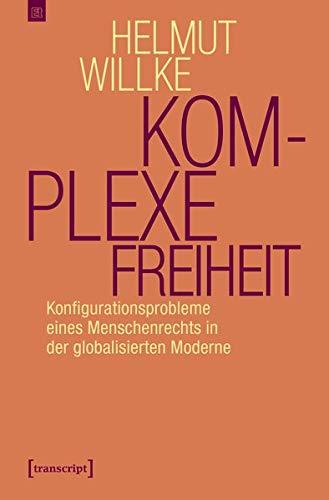 Komplexe Freiheit: Konfigurationsprobleme eines Menschenrechts in der globalisierten Moderne (Edition transcript)