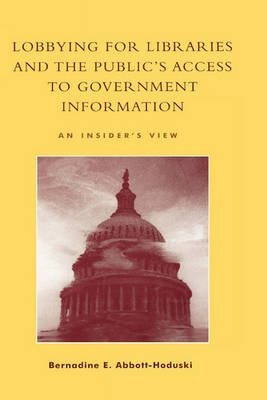 [(Lobbying for Libraries and the Public's Access to Government Information : An Insider's View)] [By (author) Bernadine E. Abbott-Hoduski ] published on (May, 2003)