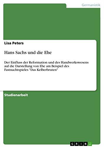 """Hans Sachs und die Ehe: Der Einfluss der Reformation und des Handwerkswesens auf die Darstellung von Ehe am Beispiel des Fastnachtspieles """"Das Kelberbruten"""""""