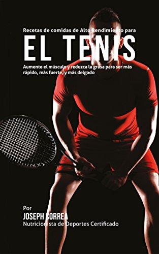 Recetas de comidas de Alto Rendimiento para el Tenis: Aumente el músculo y reduzca la grasa para ser más rápido, más fuerte, y más delgado