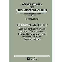 «Fortsetzung folgt...»: Zum intertextuellen Trialog zwischen Günter Grass, Salman Rushdie, John Irving und ihrem Ahnherrn Laurence Sterne (Kölner Studien zur Literaturwissenschaft)