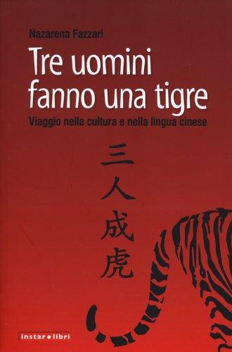 Tre uomini fanno una tigre. Viaggio nella cultura e nella lingua cinese