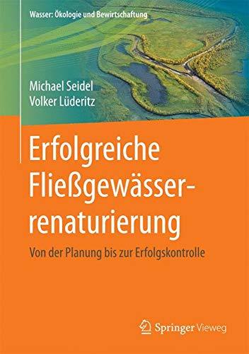 Erfolgreiche Fließgewässerrenaturierung: Von der Planung bis zur Erfolgskontrolle (Wasser: Ökologie und Bewirtschaftung)
