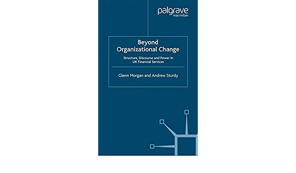 Beyond Organizational Change: Structure, Discourse and Power in UK Financial Services