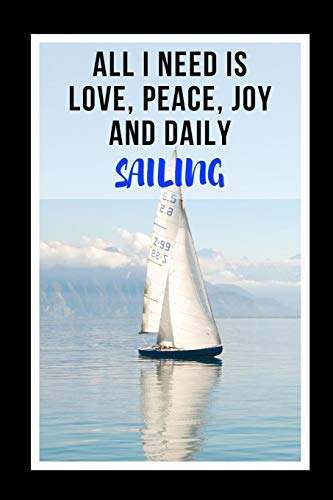 All I Need Is Love, Peace, Joy, And Daily Sailing: Novelty Lined Notebook / Journal To Write In Perfect Gift Item (6 x 9 inches) -