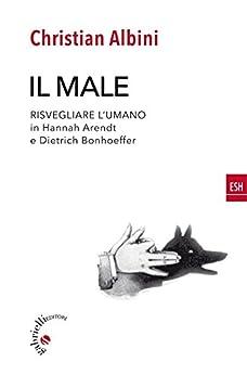 Il male: Risvegliare l'umano in Hannah Arendt e Dietrich Bonhoeffer (ESH (Il fuoco nella Parola)) di [Albini, Christian]