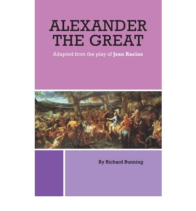 alexander-the-great-adapted-from-the-play-of-jean-racine-by-author-richard-bunning-july-2009