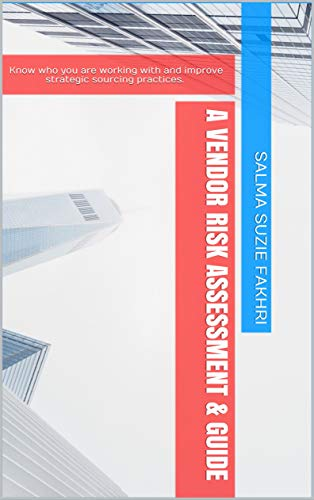 A Vendor Risk Assessment & Guide: Know who you are working with and improve strategic sourcing practices. (English Edition)