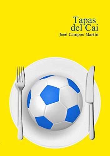 Tapas del Cai: Conoce las Recetas de Cocina de los mejores futbolistas de la historia del Cádiz C.F. (1.910-Hoy) por José Antonio Campos Martín