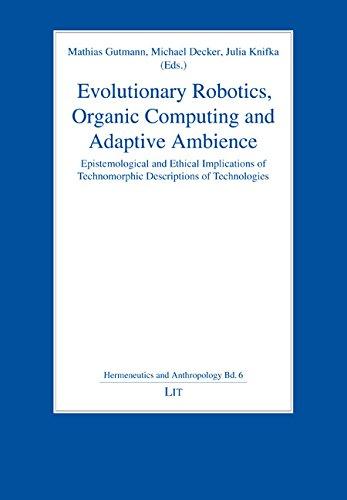 Evolutionary Robotics, Organic Computing and Adaptive Ambience: Epistemological and Ethical Implications of Technomorphic Descriptions of Technologies ... / Hermeneutik Und Anthropologie, Band 6)