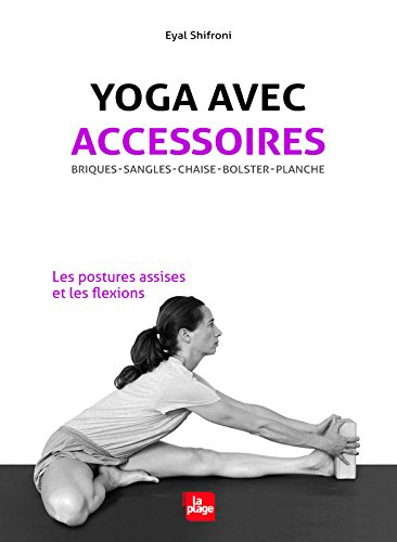Yoga avec accessoires - Les postures assises et les flexions par Eyal Shifroni