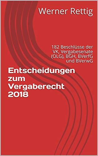 Entscheidungen  zum Vergaberecht 2018: 182 Beschlüsse   der VK, Vergabesenate (OLG), BGH, BVerfG und BVerwG