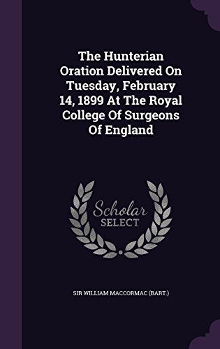 The Hunterian Oration Delivered On Tuesday, February 14, 1899 At The Royal College Of Surgeons Of England