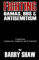 Fighting Hamas, BDS and Anti-Semitism: Fighting violence, bigotry and hate by Barry Shaw (2015-02-25)