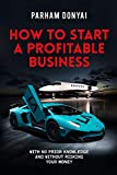 How To Start A Profitable Business: With No Prior Knowledge And Without Risking Your Money (English Edition)