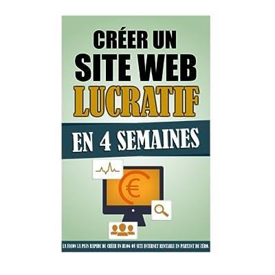 Créer Un Site Web Lucratif En 4 Semaines: La Façon La Plus Rapide De Créer Un Blog Ou Site Internet Rentable En Partant De Zéro.