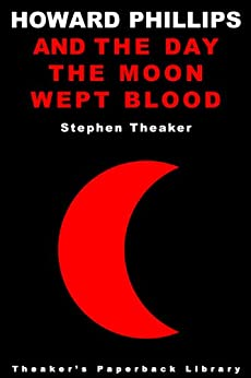 The Day the Moon Wept Blood (Howard Phillips Book 4) by [Theaker, Stephen]