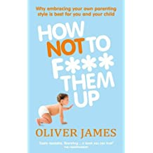 How Not to F*** Them Up by Oliver James (2011-04-01)