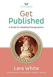 Get Published: A Guide for Wedding Photographers (Photography Business Expert Series) by Lara White (2013-08-27)