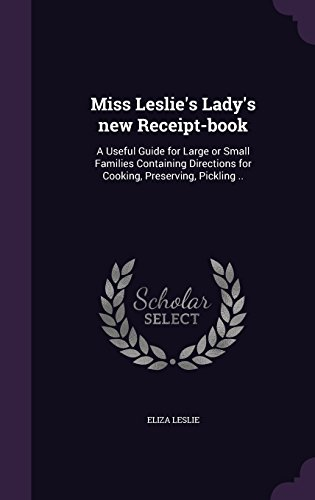 Miss Leslie's Lady's new Receipt-book: A Useful Guide for Large or Small Families Containing Directions for Cooking, Preserving, Pickling ..