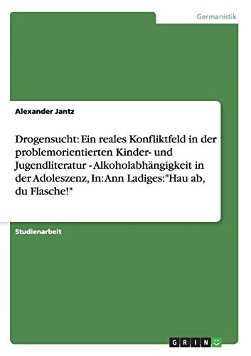 """Drogensucht: Ein reales Konfliktfeld in der problemorientierten Kinder- und Jugendliteratur - Alkoholabhängigkeit in der Adoleszenz, In: Ann Ladiges:\""""Hau ab, du Flasche!\"""""""