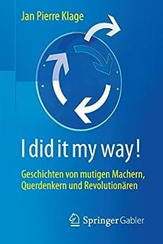 I did it my way!: Geschichten von mutigen Machern, Querdenkern und Revolutionären