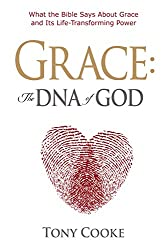 Grace: The DNA of God: What the Bible Says about Grace and Its Life-Transforming Power