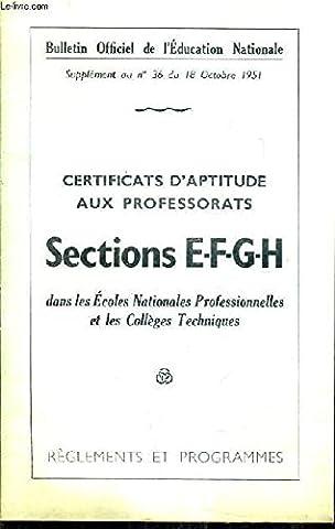 BULLETIN OFFICIEL DE L'EDUCATION NATIONALE SUPPLEMENT AU N°36 DU 18 OCTOBRE 1951 - CERTIFICATS D'APTITUDE AUX PROFESSORATS SECTIONS E-F-G-H DANS LES ECOLES NATIONALES PRO ET LES COLLEGES TECHNIQUES - REGLEMENTS ET PROGRAMMES.