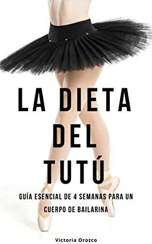 La dieta del tutú: Guía esencial de 4 semanas para un cuerpo de bailarina