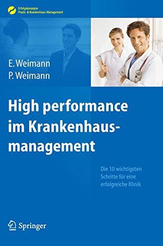 High performance im Krankenhausmanagement: Die 10 wichtigsten Schritte für eine erfolgreiche Klinik (Erfolgskonzepte Praxis- & Krankenhaus-Management)