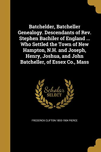 Batchelder, Batcheller Genealogy. Descendants of REV. Stephen Bachiler of England ... Who Settled the Town of New Hampton, N.H. and Joseph, Henry, ... of Essex Co., Mass - 9781360522456